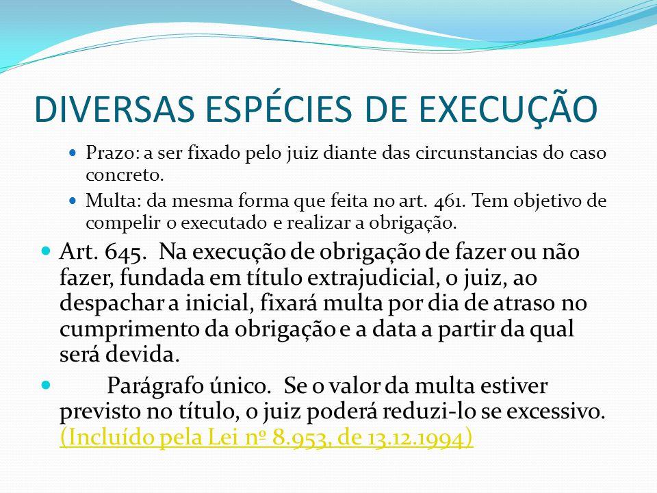 DIVERSAS ESPÉCIES DE EXECUÇÃO Prazo: a ser fixado pelo juiz diante das circunstancias do caso concreto. Multa: da mesma forma que feita no art. 461. T