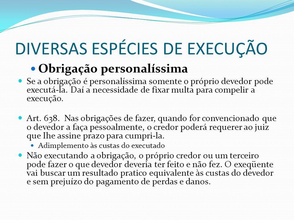 DIVERSAS ESPÉCIES DE EXECUÇÃO Obrigação personalíssima Se a obrigação é personalíssima somente o próprio devedor pode executá-la. Daí a necessidade de