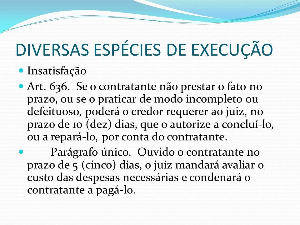DIVERSAS ESPÉCIES DE EXECUÇÃO Insatisfação Art. 636. Se o contratante não prestar o fato no prazo, ou se o praticar de modo incompleto ou defeituoso,