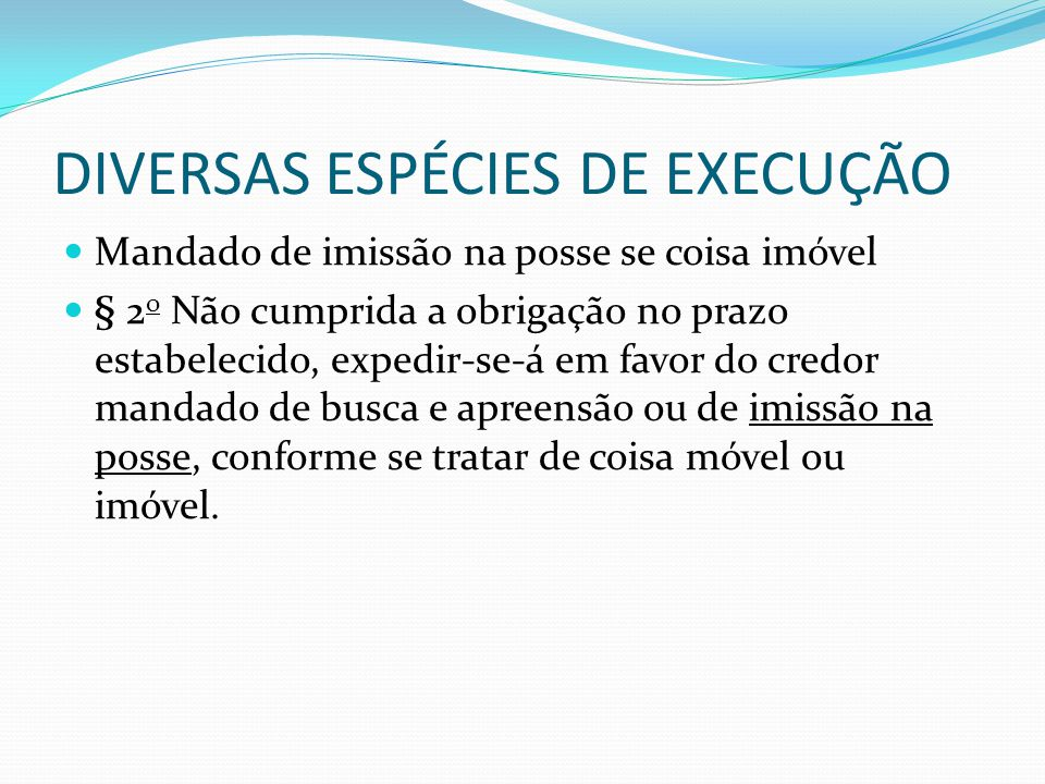 DIVERSAS ESPÉCIES DE EXECUÇÃO Mandado de imissão na posse se coisa imóvel § 2 o Não cumprida a obrigação no prazo estabelecido, expedir-se-á em favor