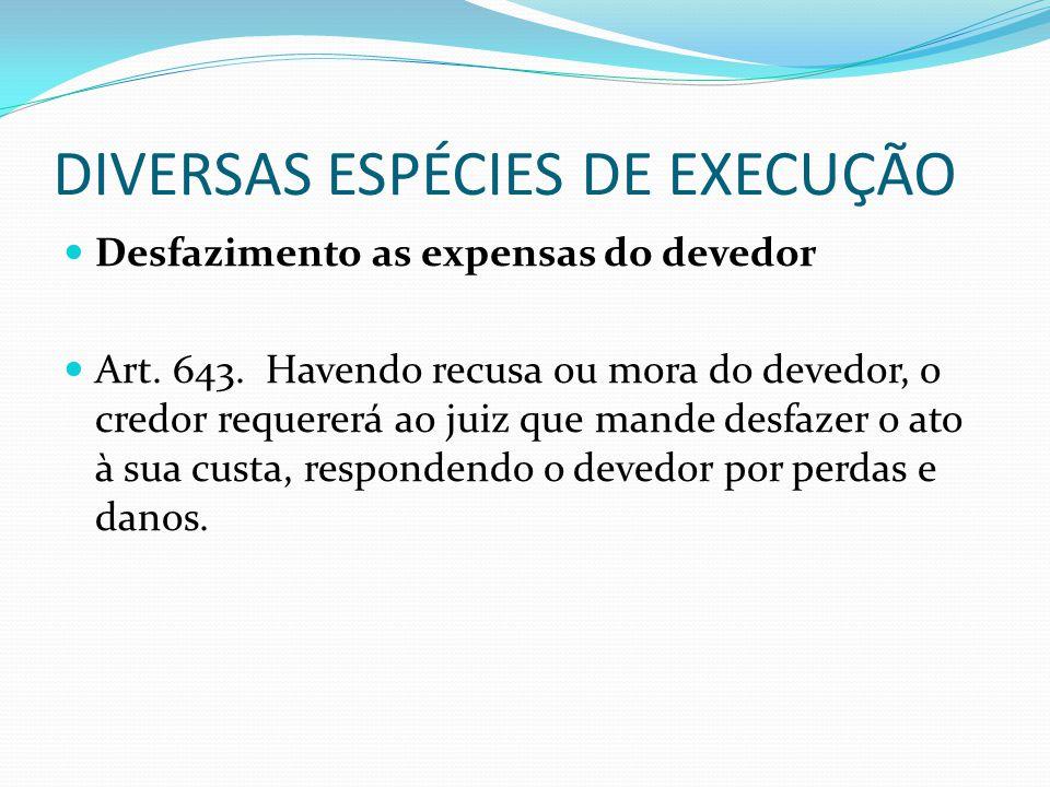 DIVERSAS ESPÉCIES DE EXECUÇÃO Desfazimento as expensas do devedor Art. 643. Havendo recusa ou mora do devedor, o credor requererá ao juiz que mande de