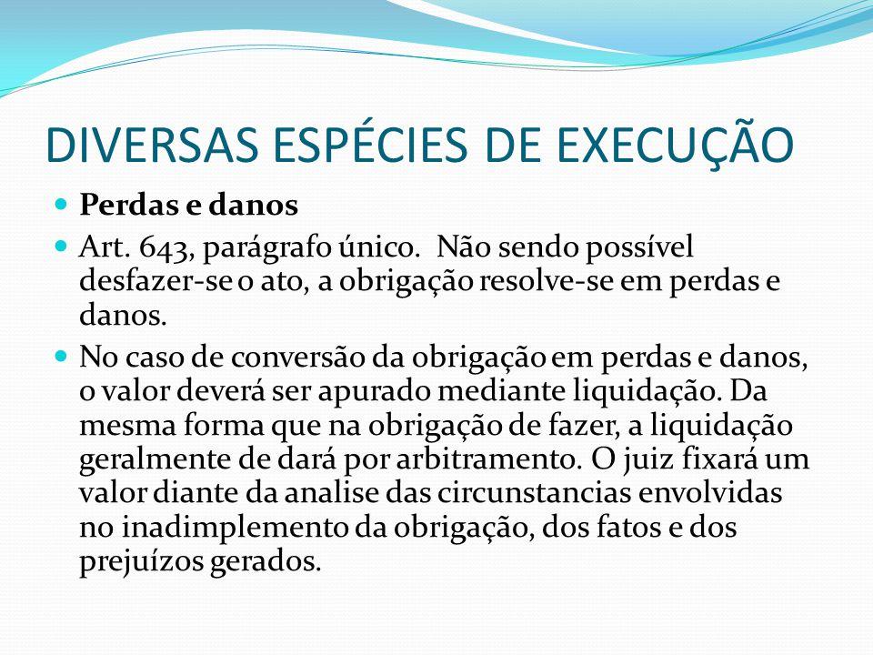 DIVERSAS ESPÉCIES DE EXECUÇÃO Perdas e danos Art. 643, parágrafo único. Não sendo possível desfazer-se o ato, a obrigação resolve-se em perdas e danos