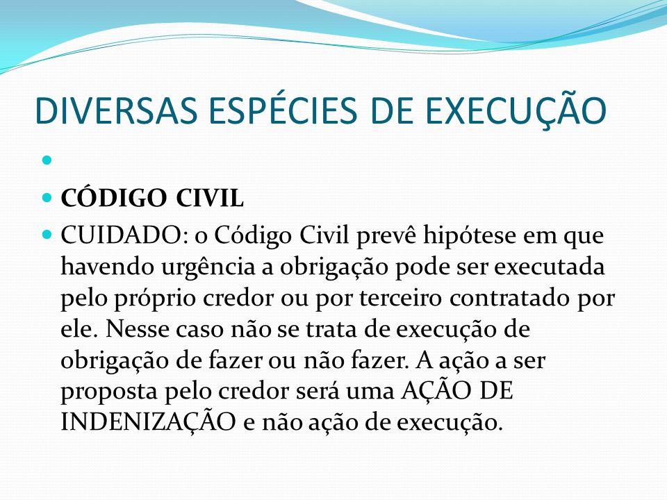 DIVERSAS ESPÉCIES DE EXECUÇÃO CÓDIGO CIVIL CUIDADO: o Código Civil prevê hipótese em que havendo urgência a obrigação pode ser executada pelo próprio