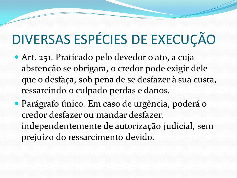 DIVERSAS ESPÉCIES DE EXECUÇÃO Art. 251. Praticado pelo devedor o ato, a cuja abstenção se obrigara, o credor pode exigir dele que o desfaça, sob pena