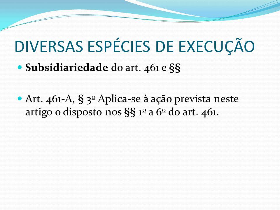 DIVERSAS ESPÉCIES DE EXECUÇÃO Subsidiariedade do art. 461 e §§ Art. 461-A, § 3 o Aplica-se à ação prevista neste artigo o disposto nos §§ 1 o a 6 o do