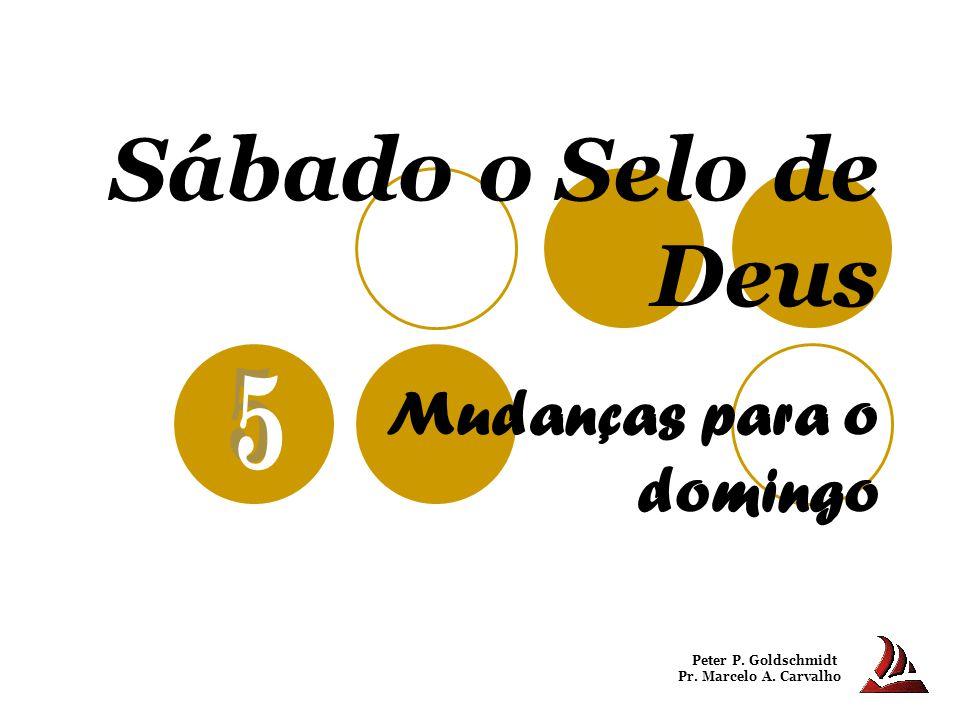 Sábado o Selo de Deus Mudanças para o domingo Peter P. Goldschmidt Pr. Marcelo A. Carvalho