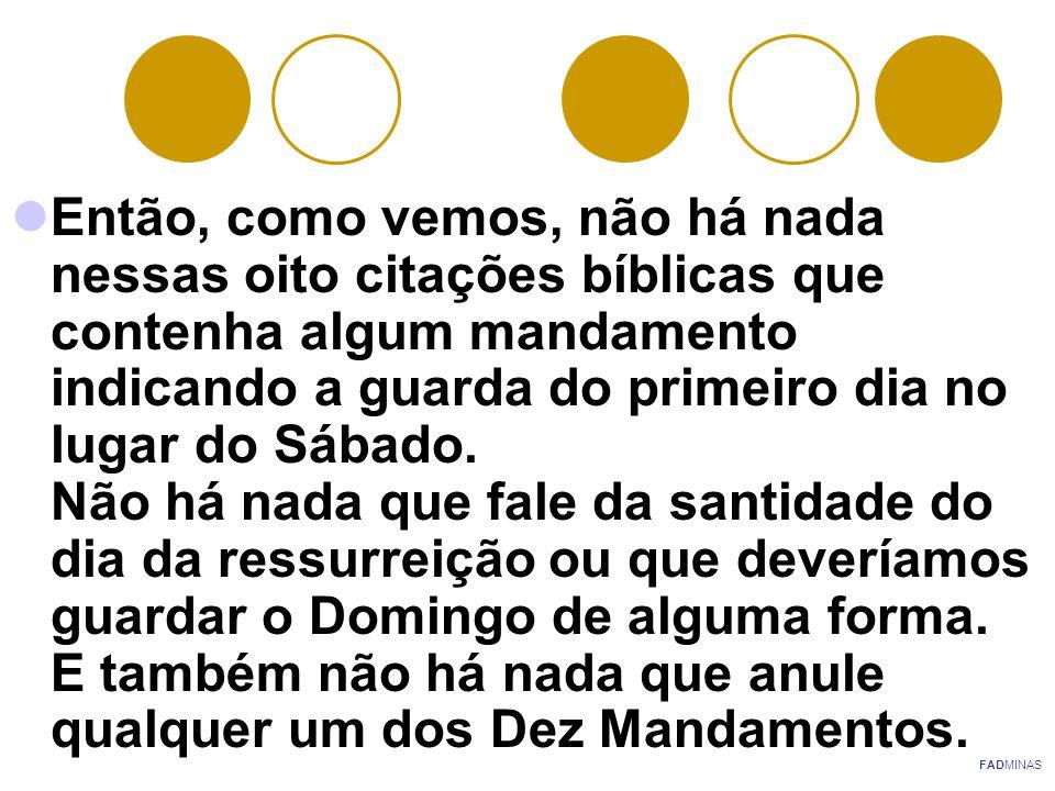 Então, como vemos, não há nada nessas oito citações bíblicas que contenha algum mandamento indicando a guarda do primeiro dia no lugar do Sábado. Não