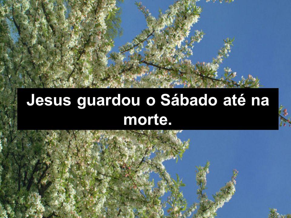 Jesus guardou o Sábado até na morte.