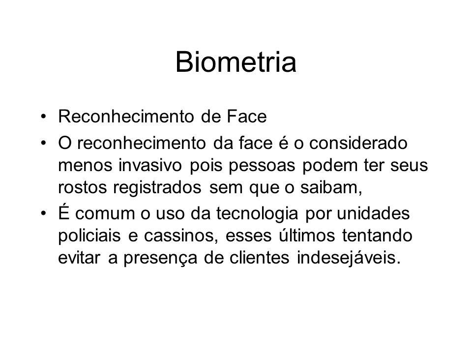 Biometria Reconhecimento de Face O reconhecimento da face é o considerado menos invasivo pois pessoas podem ter seus rostos registrados sem que o saib