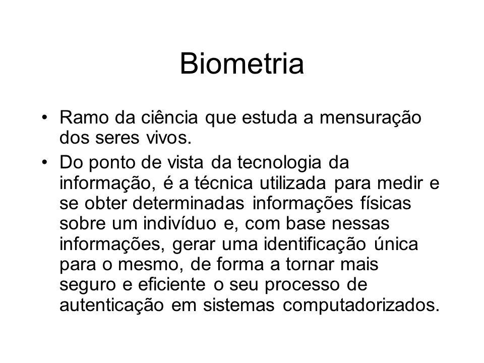 Biometria Ramo da ciência que estuda a mensuração dos seres vivos. Do ponto de vista da tecnologia da informação, é a técnica utilizada para medir e s