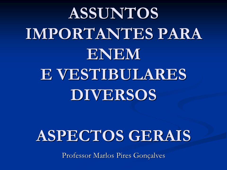 ASSUNTOS IMPORTANTES PARA ENEM E VESTIBULARES DIVERSOS ASPECTOS GERAIS Professor Marlos Pires Gonçalves