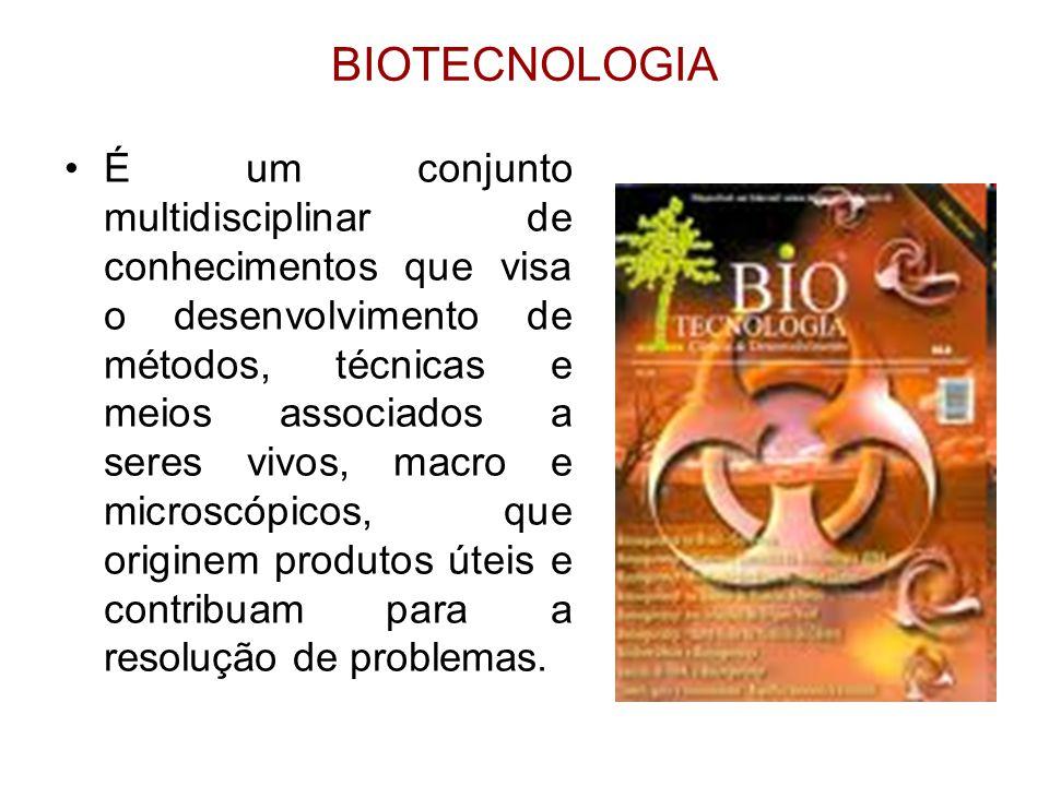 BIOTECNOLOGIA É um conjunto multidisciplinar de conhecimentos que visa o desenvolvimento de métodos, técnicas e meios associados a seres vivos, macro