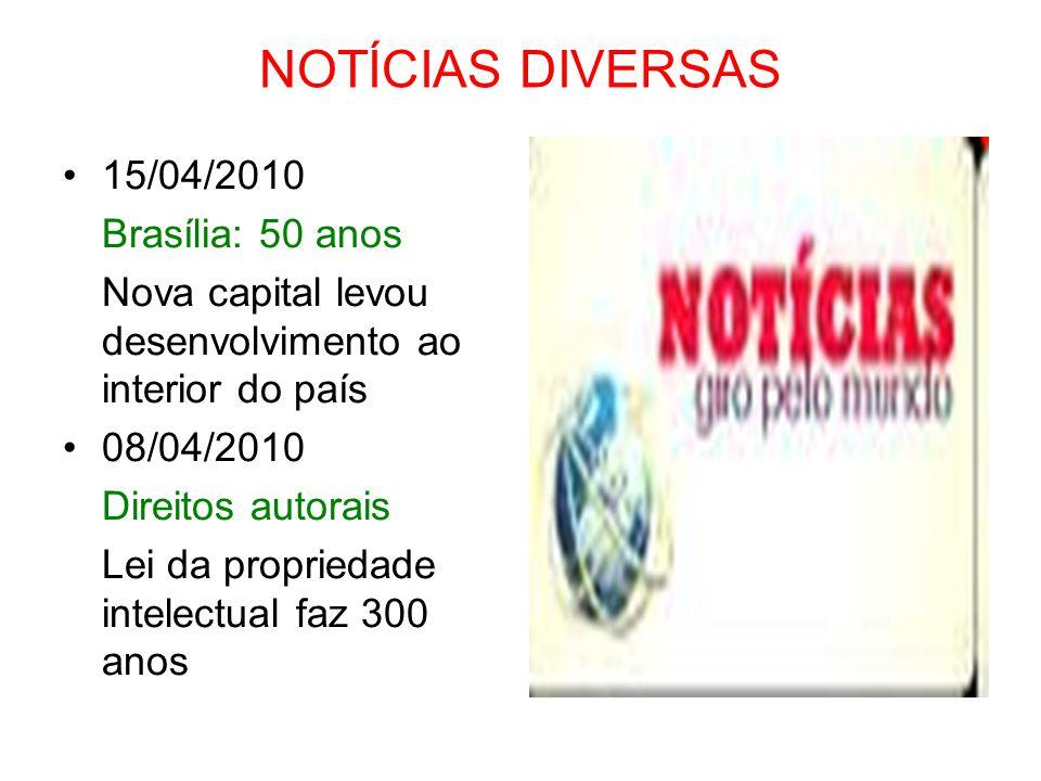 NOTÍCIAS DIVERSAS 15/04/2010 Brasília: 50 anos Nova capital levou desenvolvimento ao interior do país 08/04/2010 Direitos autorais Lei da propriedade