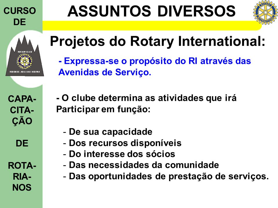 ASSUNTOS DIVERSOS CURSO DE CAPA- CITA- ÇÃO DE ROTA- RIA- NOS Projetos do Rotary International: - Expressa-se o propósito do RI através das Avenidas de