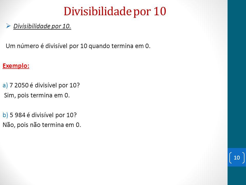 Divisibilidade por 10  Divisibilidade por 10. Um número é divisível por 10 quando termina em 0. Exemplo: a) 7 2050 é divisível por 10? Sim, pois term