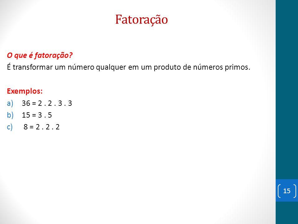 Fatoração O que é fatoração? É transformar um número qualquer em um produto de números primos. Exemplos: a)36 = 2. 2. 3. 3 b)15 = 3. 5 c) 8 = 2. 2. 2