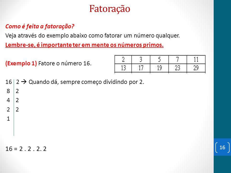 Fatoração Como é feita a fatoração? Veja através do exemplo abaixo como fatorar um número qualquer. Lembre-se, é importante ter em mente os números pr