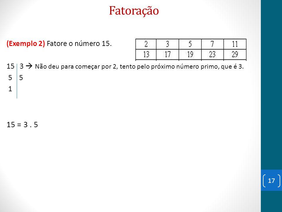 Fatoração (Exemplo 2) Fatore o número 15. 15 3  Não deu para começar por 2, tento pelo próximo número primo, que é 3. 5 5 1 15 = 3. 5 17