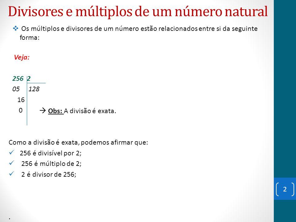 Divisores e múltiplos de um número natural Veja: 256 3 16 85 1 Como a divisão não é exata, podemos afirmar que: 256 não é divisível por 3; 256 não é múltiplo de 3; 3 não é divisor de 256;.