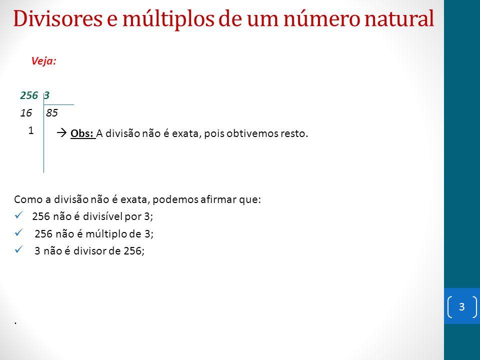 Divisores e múltiplos de um número natural Veja: 256 3 16 85 1 Como a divisão não é exata, podemos afirmar que: 256 não é divisível por 3; 256 não é m