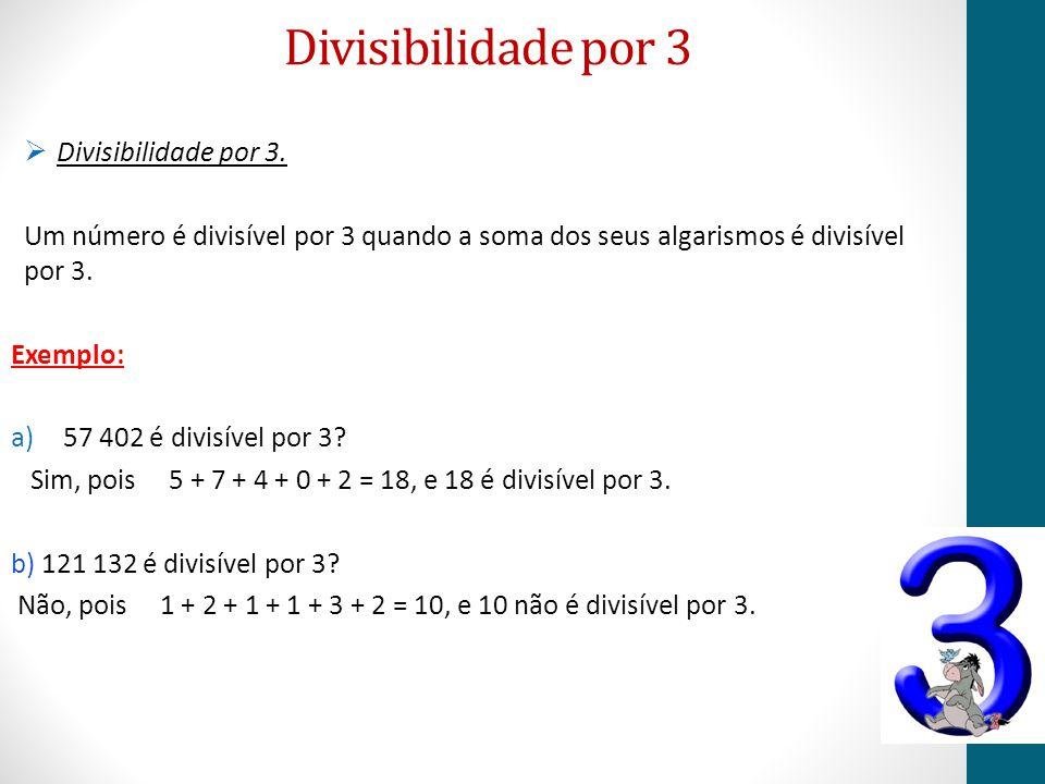 Divisibilidade por 3  Divisibilidade por 3. Um número é divisível por 3 quando a soma dos seus algarismos é divisível por 3. Exemplo: a)57 402 é divi