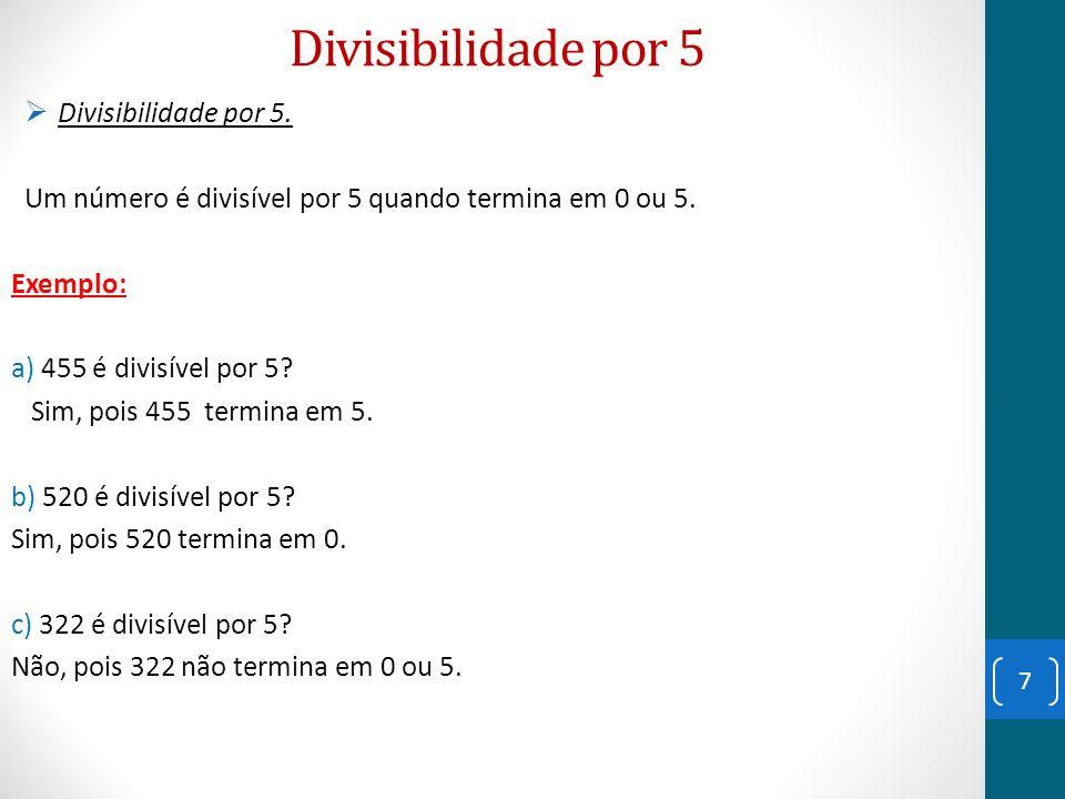 Divisibilidade por 5  Divisibilidade por 5. Um número é divisível por 5 quando termina em 0 ou 5. Exemplo: a) 455 é divisível por 5? Sim, pois 455 te
