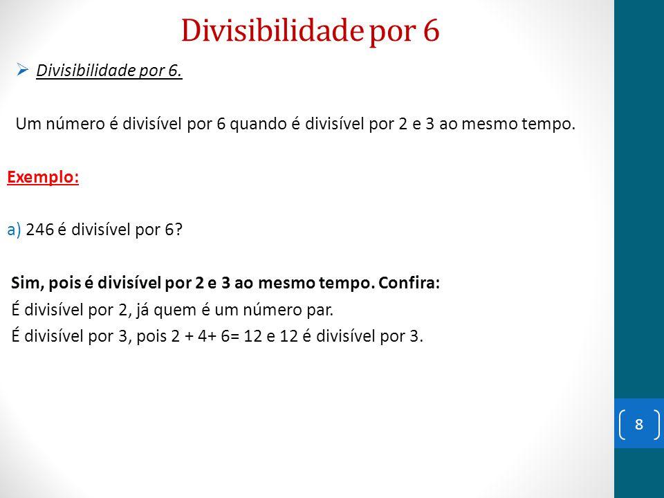 Divisibilidade por 6  Divisibilidade por 6. Um número é divisível por 6 quando é divisível por 2 e 3 ao mesmo tempo. Exemplo: a) 246 é divisível por