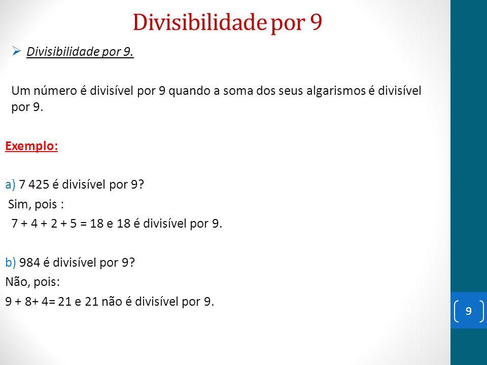 Divisibilidade por 9  Divisibilidade por 9. Um número é divisível por 9 quando a soma dos seus algarismos é divisível por 9. Exemplo: a) 7 425 é divi