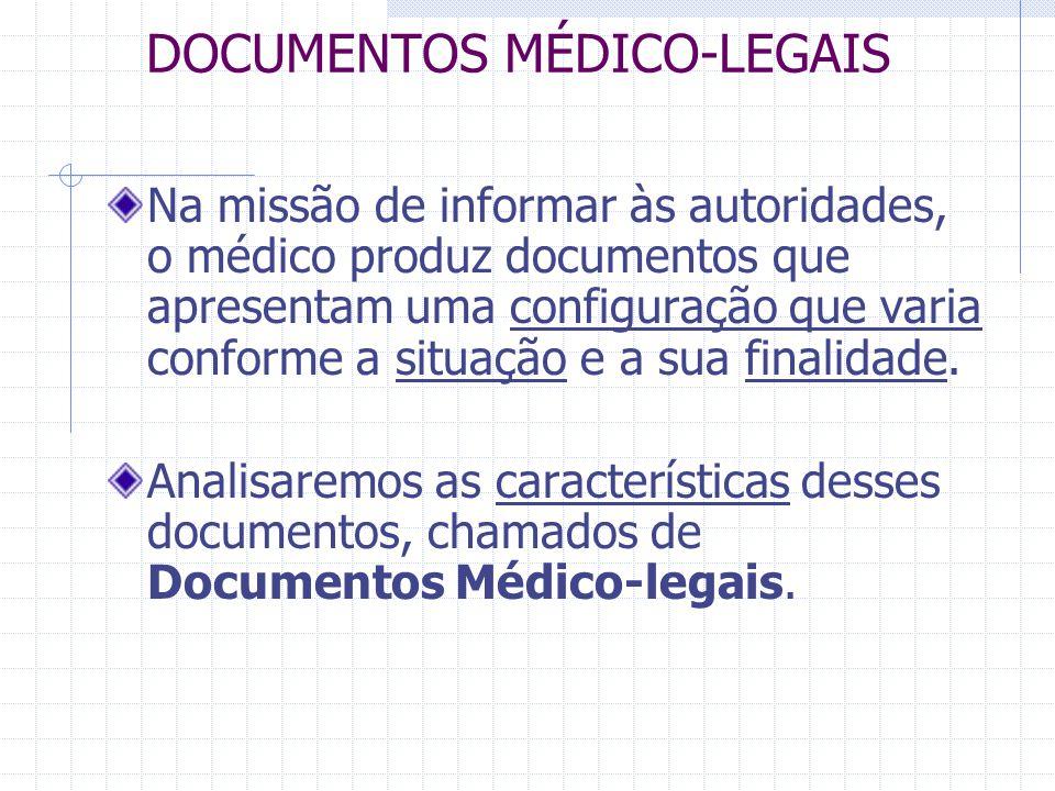DOCUMENTOS MÉDICO-LEGAIS Na missão de informar às autoridades, o médico produz documentos que apresentam uma configuração que varia conforme a situaçã