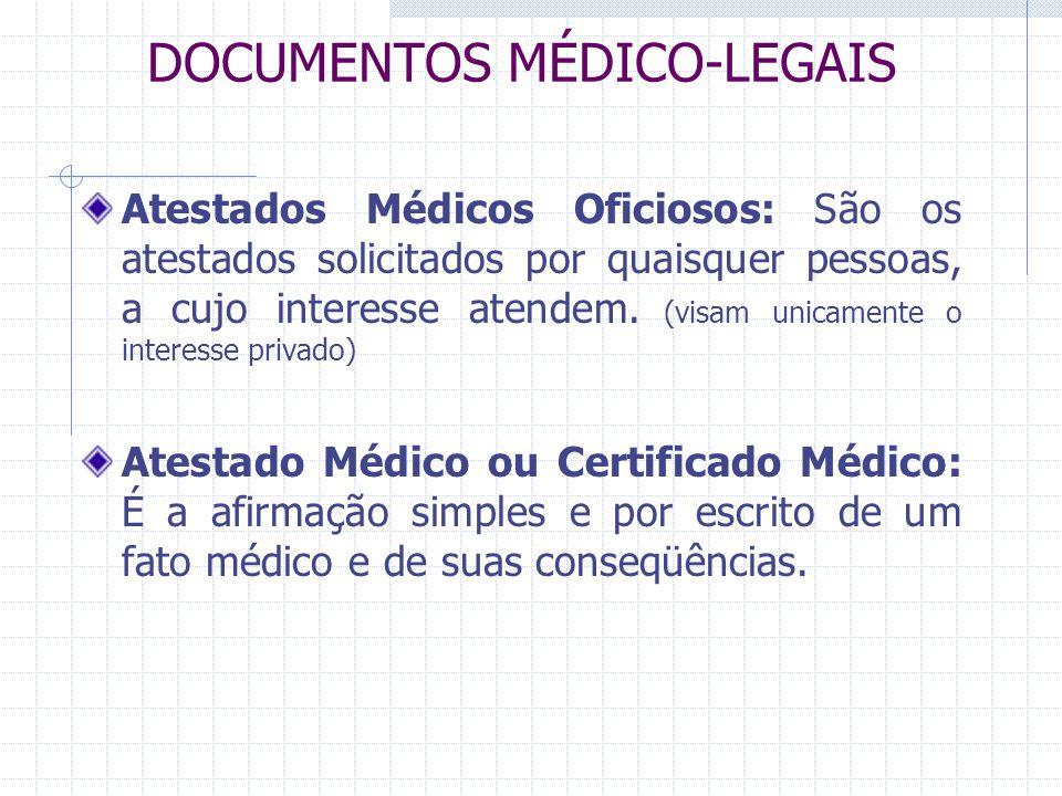 DOCUMENTOS MÉDICO-LEGAIS Atestados Médicos Oficiosos: São os atestados solicitados por quaisquer pessoas, a cujo interesse atendem. (visam unicamente
