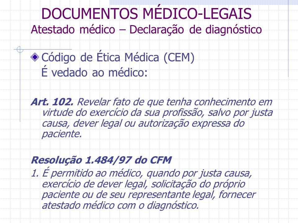 DOCUMENTOS MÉDICO-LEGAIS Atestado médico – Declaração de diagnóstico Código de Ética Médica (CEM) É vedado ao médico: Art. 102. Revelar fato de que te