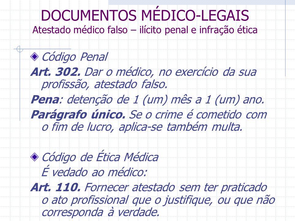 DOCUMENTOS MÉDICO-LEGAIS Atestado médico falso – ilícito penal e infração ética Código Penal Art. 302. Dar o médico, no exercício da sua profissão, at