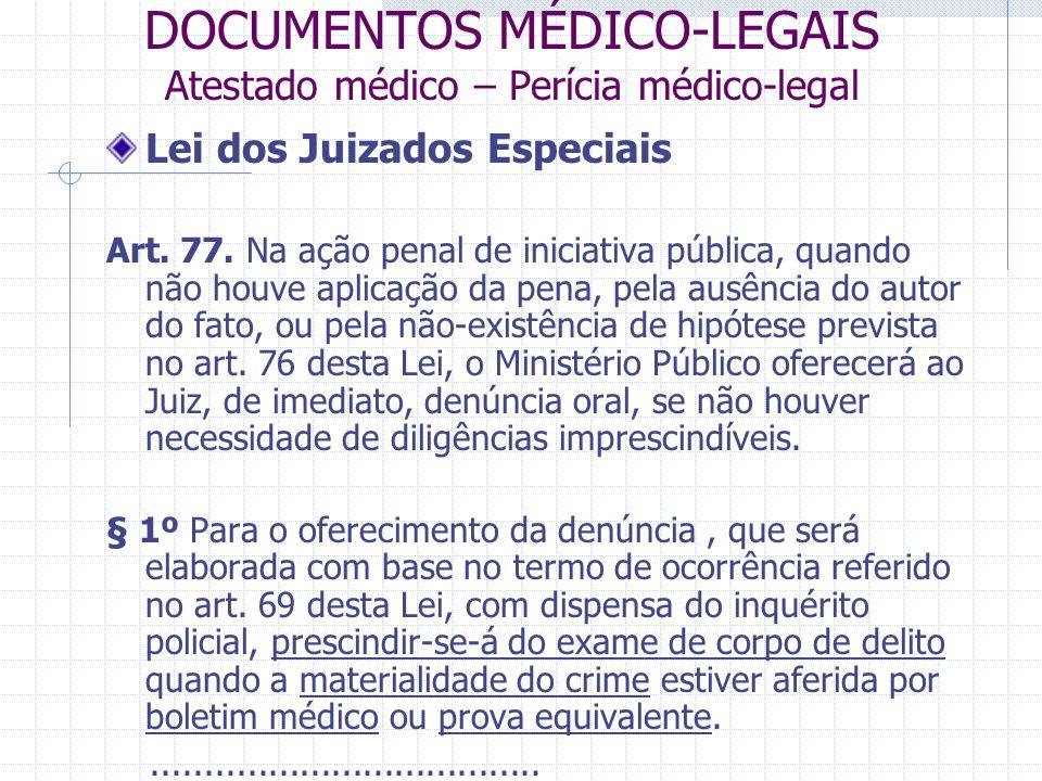 DOCUMENTOS MÉDICO-LEGAIS Atestado médico – Perícia médico-legal Lei dos Juizados Especiais Art. 77. Na ação penal de iniciativa pública, quando não ho