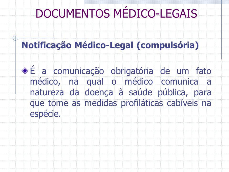 DOCUMENTOS MÉDICO-LEGAIS Notificação Médico-Legal (compulsória) É a comunicação obrigatória de um fato médico, na qual o médico comunica a natureza da