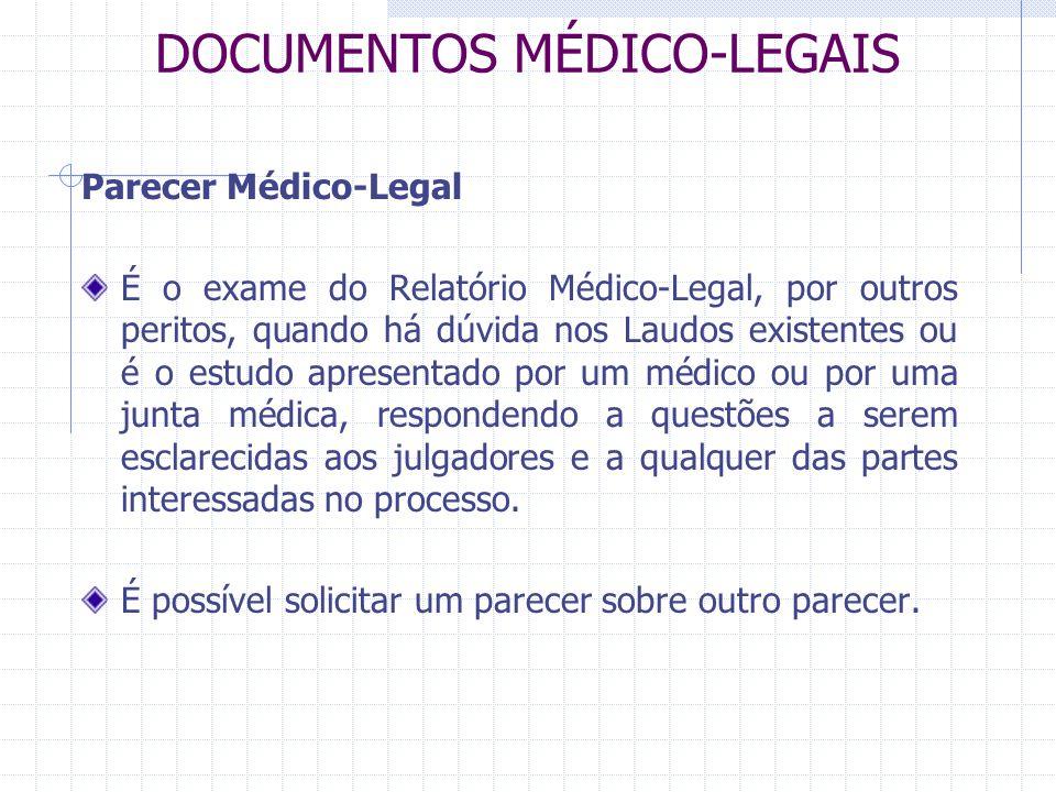 DOCUMENTOS MÉDICO-LEGAIS Parecer Médico-Legal É o exame do Relatório Médico-Legal, por outros peritos, quando há dúvida nos Laudos existentes ou é o e