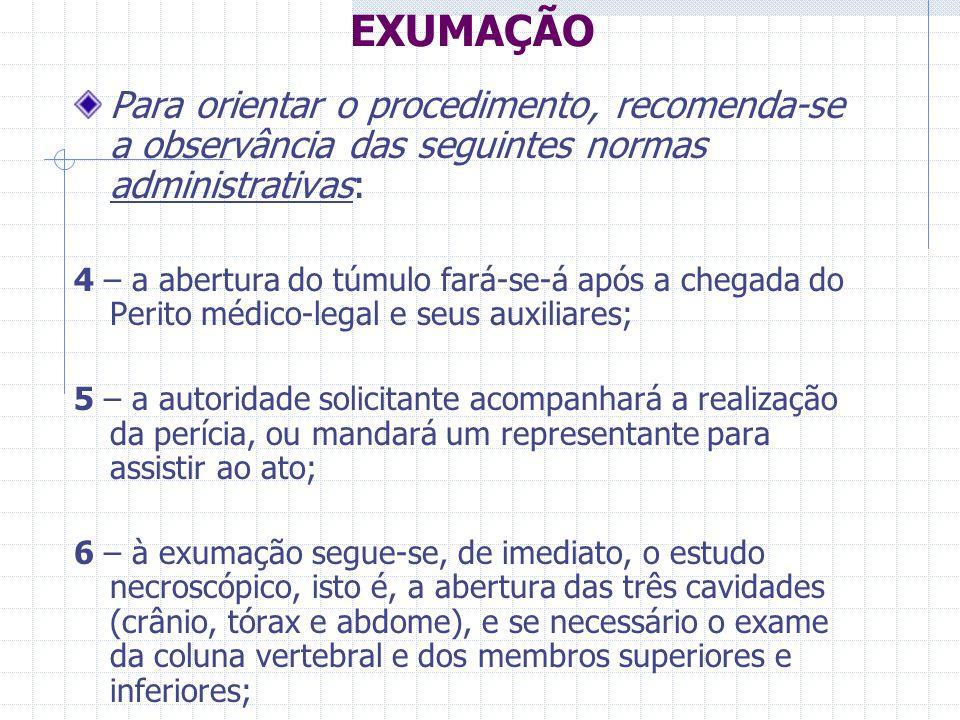 EXUMAÇÃO Para orientar o procedimento, recomenda-se a observância das seguintes normas administrativas: 4 – a abertura do túmulo fará-se-á após a cheg