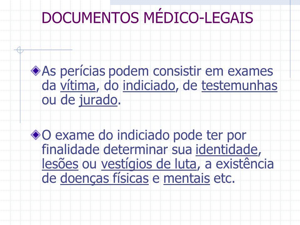 DOCUMENTOS MÉDICO-LEGAIS As perícias podem consistir em exames da vítima, do indiciado, de testemunhas ou de jurado. O exame do indiciado pode ter por
