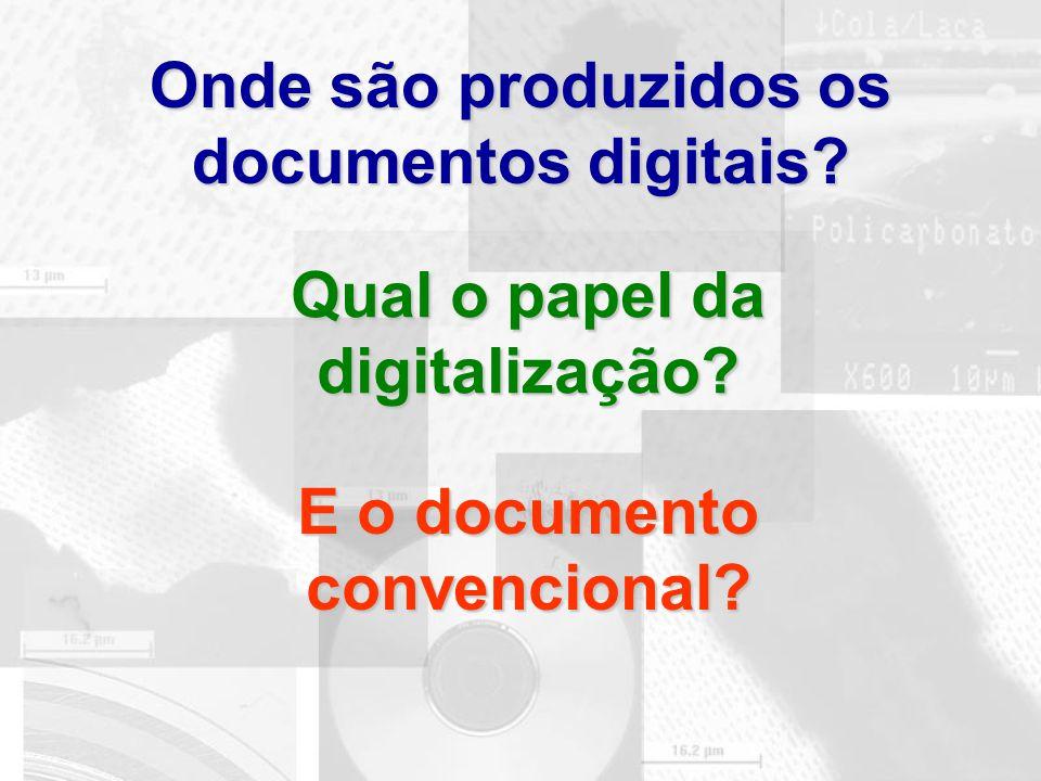 Onde são produzidos os documentos digitais? Qual o papel da digitalização? E o documento convencional?