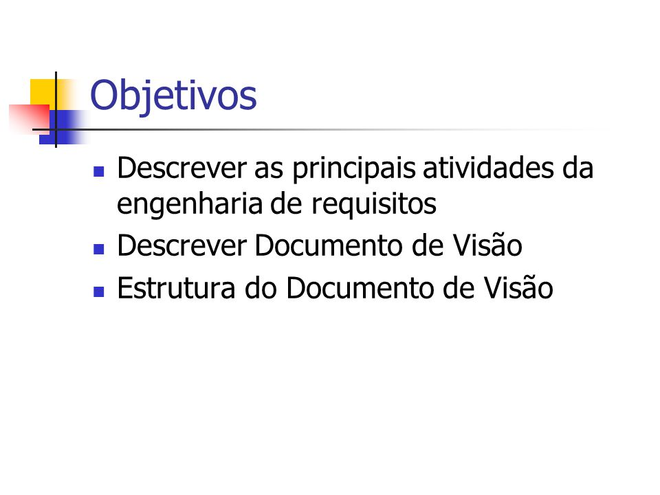 Objetivos Descrever as principais atividades da engenharia de requisitos Descrever Documento de Visão Estrutura do Documento de Visão