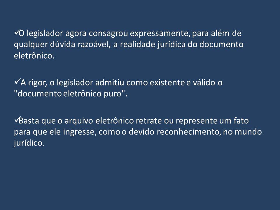 O legislador agora consagrou expressamente, para além de qualquer dúvida razoável, a realidade jurídica do documento eletrônico. A rigor, o legislador