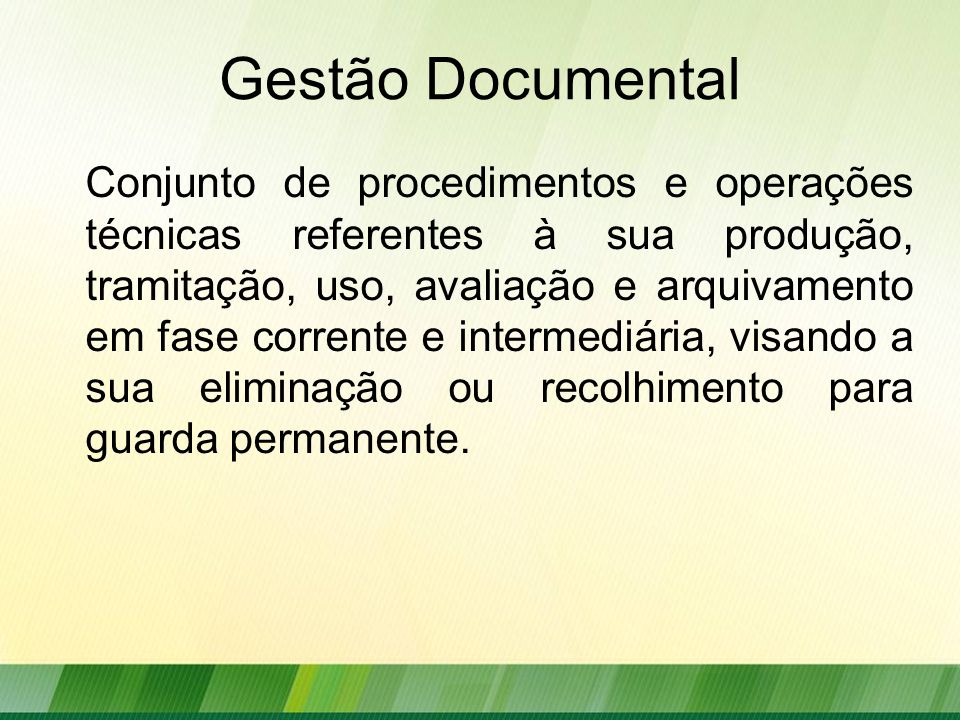 Gestão Documental Conjunto de procedimentos e operações técnicas referentes à sua produção, tramitação, uso, avaliação e arquivamento em fase corrente e intermediária, visando a sua eliminação ou recolhimento para guarda permanente.