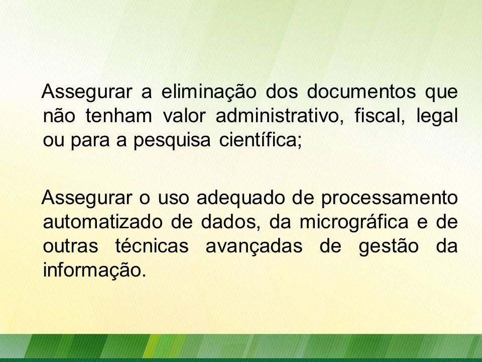 Assegurar a eliminação dos documentos que não tenham valor administrativo, fiscal, legal ou para a pesquisa científica; Assegurar o uso adequado de processamento automatizado de dados, da micrográfica e de outras técnicas avançadas de gestão da informação.
