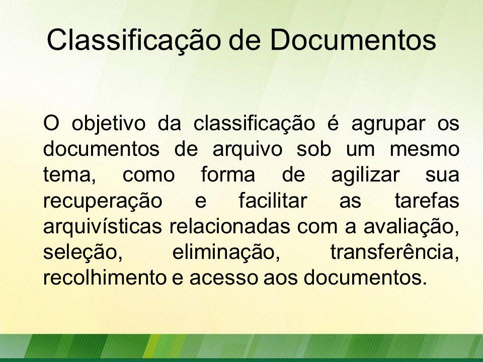 Classificação de Documentos O objetivo da classificação é agrupar os documentos de arquivo sob um mesmo tema, como forma de agilizar sua recuperação e facilitar as tarefas arquivísticas relacionadas com a avaliação, seleção, eliminação, transferência, recolhimento e acesso aos documentos.