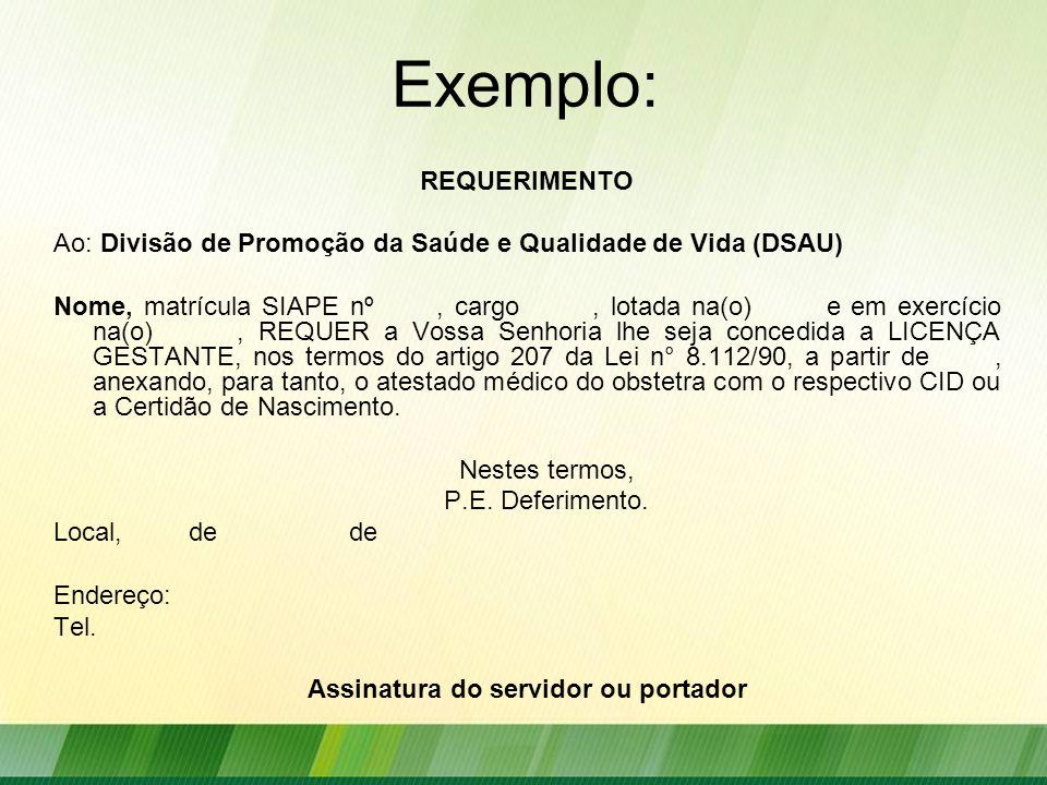 Exemplo: REQUERIMENTO Ao: Divisão de Promoção da Saúde e Qualidade de Vida (DSAU) Nome, matrícula SIAPE nº, cargo, lotada na(o) e em exercício na(o), REQUER a Vossa Senhoria lhe seja concedida a LICENÇA GESTANTE, nos termos do artigo 207 da Lei n° 8.112/90, a partir de, anexando, para tanto, o atestado médico do obstetra com o respectivo CID ou a Certidão de Nascimento.