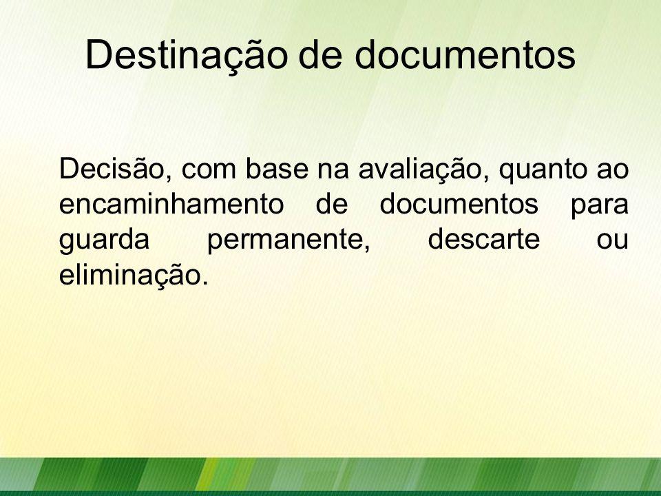 Destinação de documentos Decisão, com base na avaliação, quanto ao encaminhamento de documentos para guarda permanente, descarte ou eliminação.