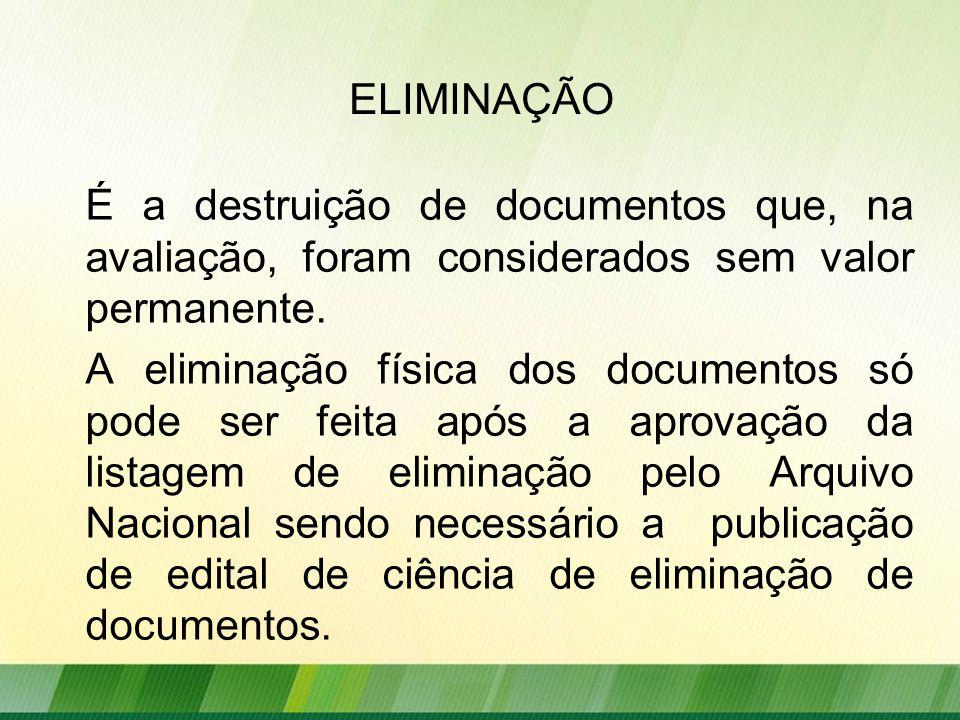 ELIMINAÇÃO É a destruição de documentos que, na avaliação, foram considerados sem valor permanente.