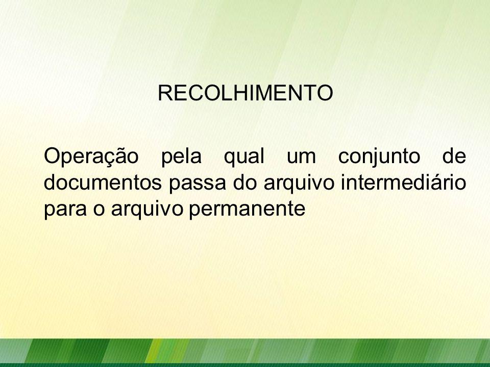 RECOLHIMENTO Operação pela qual um conjunto de documentos passa do arquivo intermediário para o arquivo permanente