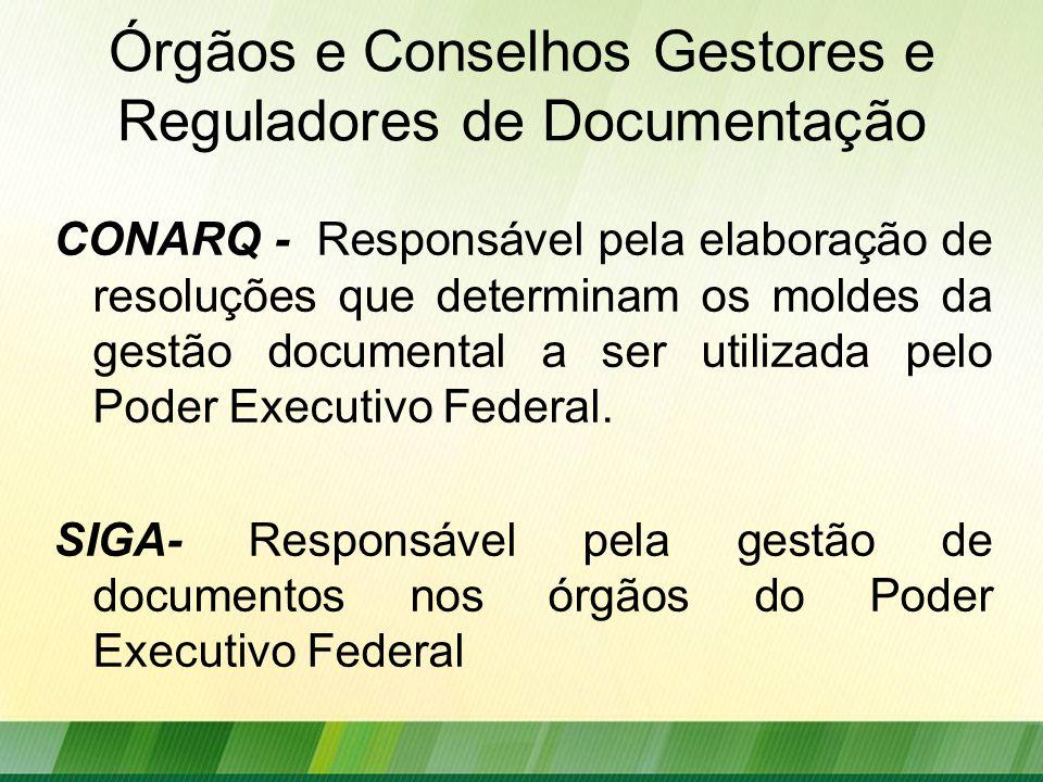Órgãos e Conselhos Gestores e Reguladores de Documentação CONARQ - Responsável pela elaboração de resoluções que determinam os moldes da gestão documental a ser utilizada pelo Poder Executivo Federal.