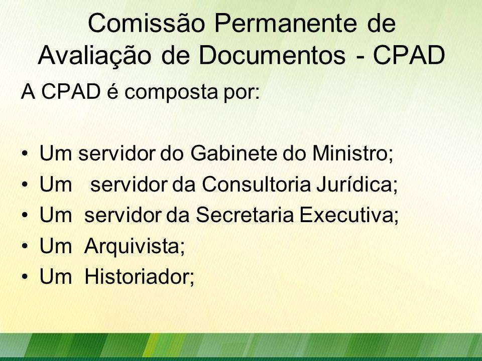 Comissão Permanente de Avaliação de Documentos - CPAD A CPAD é composta por: Um servidor do Gabinete do Ministro; Um servidor da Consultoria Jurídica; Um servidor da Secretaria Executiva; Um Arquivista; Um Historiador;