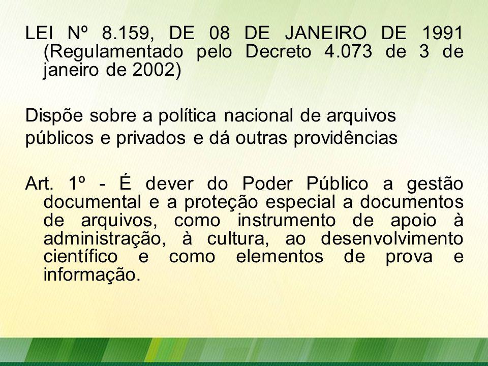 LEI Nº 8.159, DE 08 DE JANEIRO DE 1991 (Regulamentado pelo Decreto 4.073 de 3 de janeiro de 2002) Dispõe sobre a política nacional de arquivos públicos e privados e dá outras providências Art.